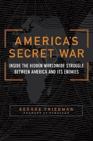 America's Secret War: Inside the Hidden Worldwide Struggle Between America and Its Enemies, by George Friedman, founder of STRATFOR